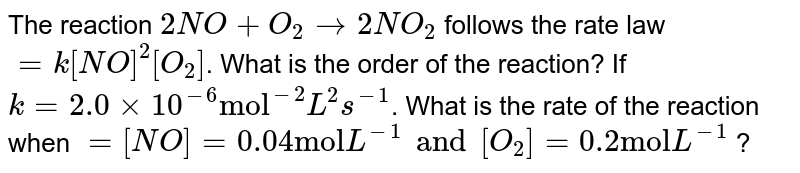 """The reaction `2NO+O_(2)rarr2NO_(2)` follows  the rate law `=k[NO]^(2)[O_(2)]`. What is the order of the reaction? If `k=2.0xx10^(-6) """"mol""""^(-2) L^(2)s^(-1)`. What is the rate of the reaction when `=[NO]=0.04 """"mol""""L^(-1) and [O_(2)]=0.2""""mol"""" L^(-1)` ?"""