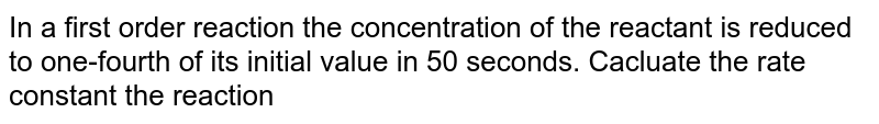 In a first order reaction the concentration of the reactant is reduced to one-fourth of its initial value in 50 seconds. Cacluate the rate constant the reaction
