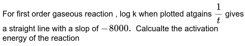 For first order gaseous reaction , log k when plotted atgains `(1)/(t)` gives a straight line with a slop of `-8000.` Calcualte the activation energy of the reaction