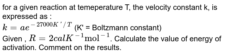 """for a given reaction at temeperature T, the velocity constant k, is expressed as : <br> `k=ae^(-27000K'//T)`  (K' = Boltzmann constant) <br> Given , `R=2 cal K^(-1) """"mol""""^(-1)`. Calculate the value of energy of activation. Comment on the results."""