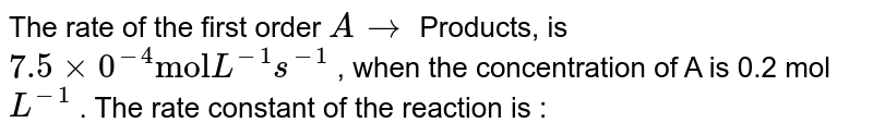 """The rate of the first order `Ararr` Products, is `7.5xx0^(-4) """"mol"""" L^(-1)s^(-1)` , when the concentration of A is 0.2 mol `L^(-1)` . The rate constant of the reaction is :"""