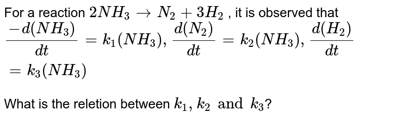 For a reaction `2NH_(3)rarrN_(2)+3H_(2)` , it is observed that `(-d(NH_(3)))/(dt)=k_(1)(NH_(3)),(d(N_(2)))/(dt)=k_(2)(NH_(3)),(d(H_(2)))/(dt)=k_(3)(NH_(3))` <br> What is the reletion between `k_(1),k_(2) and k_(3)`?