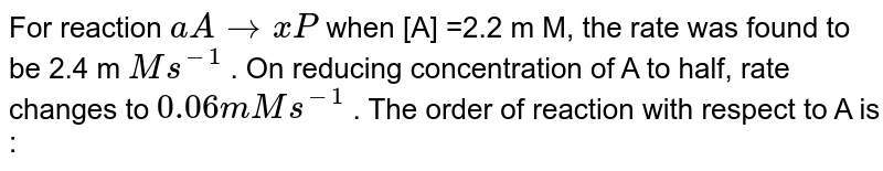 For reaction `aArarrxP` when [A] =2.2 m M, the rate was found to be 2.4 m `M s^(-1)` . On reducing concentration of A to half, rate changes to `0.06 m M s^(-1)` . The order of reaction with respect to A is :