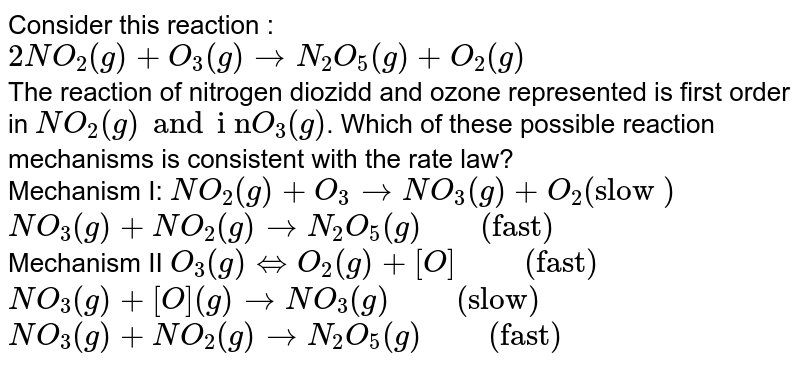 """Consider this reaction : <br> `2NO_(2)(g)+O_(3)(g)rarrN_(2)O_(5)(g)+O_(2)(g)` <br> The reaction of nitrogen diozidd and ozone represented is first order in `NO_(2)(g) and """"i n"""" O_(3)(g)`. Which of these possible reaction mechanisms is consistent with the rate law? <br> Mechanism I: `NO_(2)(g)+O_(3)rarrNO_(3)(g)+O_(2)(""""slow """")` <br> `NO_(3)(g)+NO_(2)(g) rarrN_(2)O_(5)(g)""""    """"(""""fast"""")` <br> Mechanism II `O_(3)(g)hArrO_(2)(g)+[O]""""     """"(""""fast"""")` <br> `NO_(3)(g)+[O](g)rarrNO_(3)(g)""""     """"(""""slow"""")` <br> `NO_(3)(g)+NO_(2)(g)rarrN_(2)O_(5)(g)""""     """" (""""fast"""")`"""