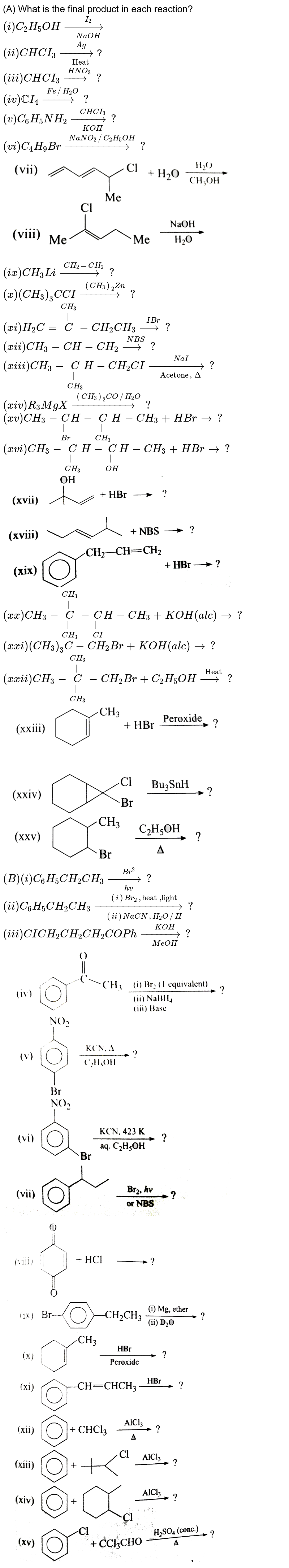 """(A)  What is the final product in each reaction? <br> `(i) C_(2)H_(5)OH overset(I_(2))underset(NaOH)(to)` <br>  `(ii) CHCI_(3) overset(Ag)underset(""""Heat"""")(to)`? <br> `(iii) CHCI_(3) overset(HNO_(3))(to)?` <br> `(iv) CCI_(4) overset(Fe//H_(2)O)(to)?` <br> `(v) C_(6)H_(5)NH_(2) overset(CHCI_(3))underset(KOH)(to)?` <br> `(vi) C_(4)H_(9)Br overset(NaNO_(2)//C_(2)H_(5)OH)(to)?` <br> <img src=""""https://d10lpgp6xz60nq.cloudfront.net/physics_images/GRB_ORG_CHM_P2_C09_E01_001_Q01.png"""" width=""""80%""""> <br> `(ix) CH_(3)Li overset(CH_(2)=CH_(2))(to)?` <br> `(x) (CH_(3))_(3) C CI overset((CH_(3))_(2)Zn)(to)?` <br>`(x i) H_(2)C=overset(CH_(3))overset(