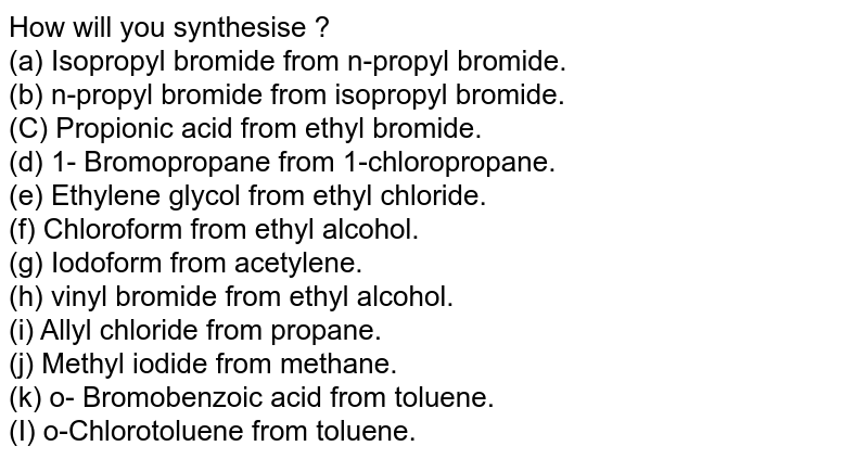 How will you synthesise ? <br> (a) Isopropyl bromide from n-propyl bromide. <br> (b) n-propyl bromide from isopropyl bromide. <br> (C) Propionic acid from ethyl bromide. <br> (d) 1- Bromopropane from 1-chloropropane. <br> (e) Ethylene glycol from ethyl chloride. <br> (f) Chloroform from ethyl alcohol. <br> (g) Iodoform from acetylene. <br> (h) vinyl bromide from ethyl alcohol. <br> (i) Allyl chloride from propane. <br> (j) Methyl iodide from methane. <br> (k) o- Bromobenzoic acid from toluene. <br> (I) o-Chlorotoluene from toluene.