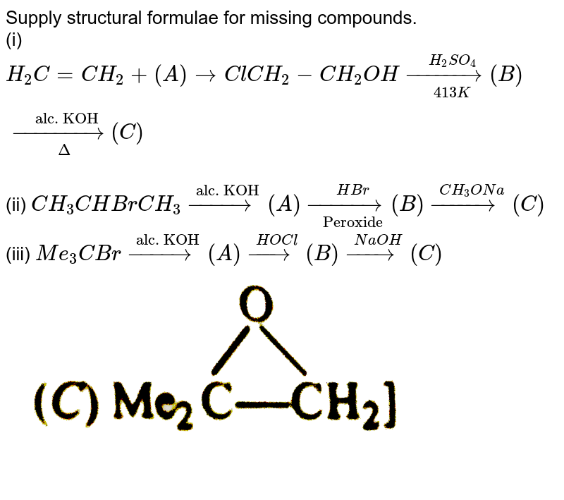 """Supply structural formulae for missing compounds. <br> (i) `H_(2)C=CH_(2)+(A) rarr ClCH_(2)-CH_(2)OH underset(413K)overset(H_(2)SO_(4))(rarr) (B) underset(Delta)overset(""""alc. KOH"""")(rarr) (C )`  <br> (ii) `CH_(3)CHBrCH_(3)overset(""""alc. KOH"""")(rarr)(A)underset(""""Peroxide"""")overset(HBr)(rarr)(B)overset(CH_(3)ONa)(rarr)(C )` <br> (iii) `Me_(3)CBroverset(""""alc. KOH"""")(rarr)(A) overset(HOCl)(rarr) (B) overset(NaOH)(rarr)(C )` <br> <img src=""""https://d10lpgp6xz60nq.cloudfront.net/physics_images/GRB_ORG_CHM_P2_C10_E01_036_Q01.png"""" width=""""80%"""">"""