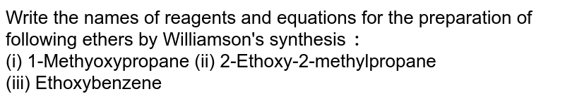 Write the names of reagents and equations for the preparation of following ethers by Williamson's synthesis `:` <br> (i) 1-Methyoxypropane (ii) 2-Ethoxy-2-methylpropane <br> (iii) Ethoxybenzene