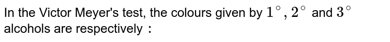 In the Victor Meyer's test, the colours given by `1^(@), 2^(@)` and `3^(@)` alcohols are respectively `:`