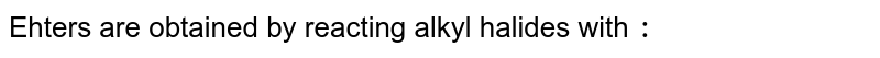 Ehters are obtained by reacting alkyl halides with `:`