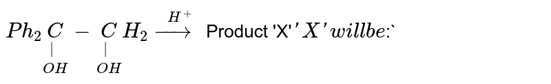 `Ph_(2)underset(OH)underset(|)(C)-underset(OH)underset(|)(C)H_(2)overset(H^(+))(rarr)` Product 'X'` <br> 'X' will be `:`