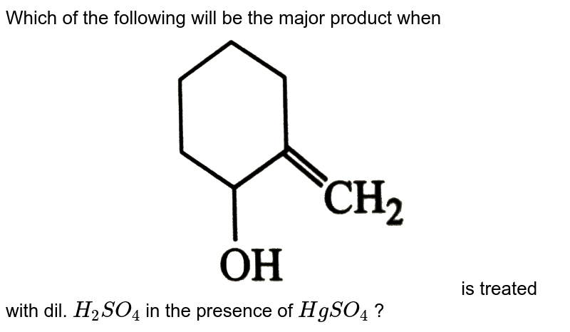 """Which of the following will be the major product when <br> <img src=""""https://d10lpgp6xz60nq.cloudfront.net/physics_images/GRB_ORG_CHM_P2_C10_E01_446_Q01.png"""" width=""""80%""""> is treated with dil. `H_(2)SO_(4)` in the presence of `HgSO_(4)` ?"""
