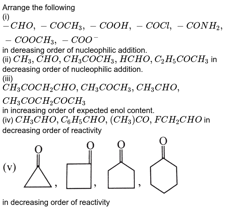 """Arrange the following <br> (i) `-CHO,-COCH_(3),-COOH,-COCl,-CONH_(2),-COOCH_(3),-COO^(-)` in dereasing order of nucleophilic addition. <br> (ii) `CH_(3),CHO,CH_(3)COCH_(3),HCHO,C_(2)H_(5)COCH_(3)`  in decreasing order of nucleophilic addition. <br> (iii)`CH_(3)COCH_(2)CHO,CH_(3)COCH_(3),CH_(3)CHO,CH_(3)COCH_(2)COCH_(3)` in increasing order of expected enol content. <br> (iv) `CH_(3)CHO,C_(6)H_(5)CHO,(CH_(3))CO,FCH_(2)CHO` in decreasing order of reactivity  <br> <img src=""""https://d10lpgp6xz60nq.cloudfront.net/physics_images/GRB_ORG_CHM_P2_C11_E01_012_Q01.png"""" width=""""80%""""> <br> in decreasing order of reactivity"""