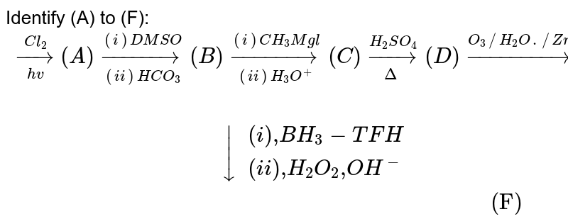 """Identify (A) to (F):  <br>  `{:(underset(hv)overset(Cl_(2))rarr(A)underset((ii)HCO_(3)^())overset((i)DMSO)rarr(B)underset((ii)H_(3)O^(+))overset((i)CH_(3)Mgl)rarr(C)underset(Delta)overset(H_(2)SO_(4))rarr(D) overset(O_(3)//H_(2)O.//Zn)rarr(E)),(""""                                                                                 """"darr{:((i)"""",""""BH_(3)-TFH),((ii)"""",""""H_(2)O_(2)"""",""""OH^(-)):}),(""""                                                                                   (F)""""):}`"""