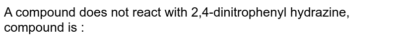 A compound does not react with 2,4-dinitrophenyl hydrazine, compound is :