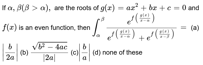 If `alpha,beta(beta>alpha),` are the roots of `g(x)=a x^2+b x+c=0` and `f(x)` is an even function, then `int_alpha^betae^(f((g(x))/(x-alpha)))/(e^(f((g(x))/(x-alpha)))+e^(f((g(x))/(x-beta))))=`  (a)`|b/(2a)|`  (b) `(sqrt(b^2-4a c))/(|2a|)`  (c)`|b/a|`  (d) none of these