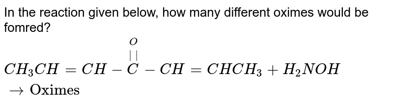 """In the reaction given below, how many different oximes would be fomred? <br> `CH_(3)CH=CH-overset(O)overset(  )C-CH=CHCH_(3)+H_(2)NOHrarr""""Oximes""""`"""