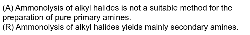 (A) Ammonolysis of alkyl halides is not a suitable method for the preparation of pure primary amines. <br> (R) Ammonolysis of alkyl halides yields mainly secondary amines.