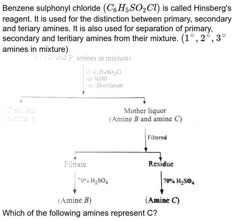 """Benzene sulphonyl chloride `(C_(6)H_(5)SO_(2)Cl)` is called Hinsberg's reagent. It is used for the distinction between primary, secondary and teriary amines. It is also used for separation of primary, secondary and teritiary amines from their mixture. `(1^(@), 2^(@), 3^(@)` amines in mixture) <br> <img src=""""https://d10lpgp6xz60nq.cloudfront.net/physics_images/GRB_ORG_CHM_P2_C13_E01_319_Q01.png"""" width=""""80%""""> <br> Which of the following amines represent C?"""