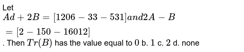Let `A d+2B=[1 2 0 6-3 3-5 3 1]a n d2A-B=[2-1 5 0-1 6 0 1 2]` . Then `T r(B)` has the value equal to `0` b. `1` c. `2` d. none