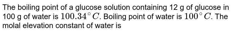 The boiling point of a glucose solution containing 12 g of glucose in 100 g of water is `100.34^@C`. Boiling point of water is `100^@C`. The molal elevation constant of water is