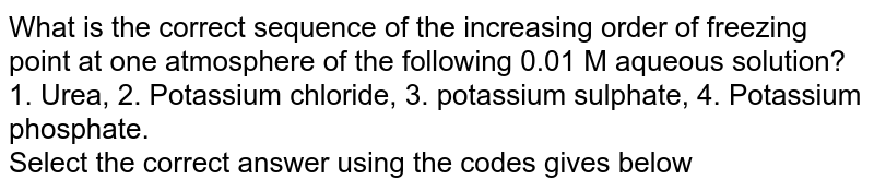 What is the correct sequence of the increasing order of freezing point at one atmosphere of the following 0.01 M aqueous solution? <br> 1. Urea, 2. Potassium chloride, 3. potassium sulphate, 4. Potassium phosphate. <br> Select the correct answer using the codes gives below