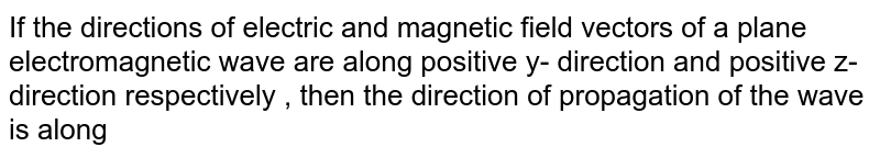 If the directions of electric and magnetic field vectors of a plane electromagnetic wave are along positive y- direction and positive z-direction respectively , then the direction of propagation of the wave is along