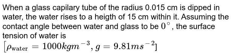"""When a glass capilary tube of the radius 0.015 cm is dipped in water, the water rises to a heigth of 15 cm within it. Assuming the contact angle between water and glass to be `0^@`, the surface tension of water is <br> `[rho_(""""water"""") = 1000 kg m^(-3), g = 9.81 m s^(-2)`]"""