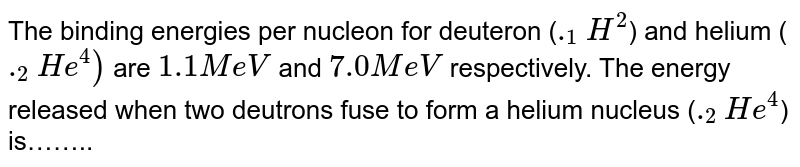 """The binding energy per nucleon of deuteron `(""""""""_(1)^(2)H)` and helium nucleus `(""""""""_(2)^(4)He)` is 1.1 MeV and 7 MeV respectively. If two deuteron nuclei react to form a single helium nucleus, then the energy released is"""