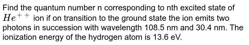 An Het ion in the excited state, on the transition to the ground state, emits two photons in succession with wavelengths 108. 5 and 30.4 nm. What is the quantum number n corresponding to the excited state of `He^(+)` ion.