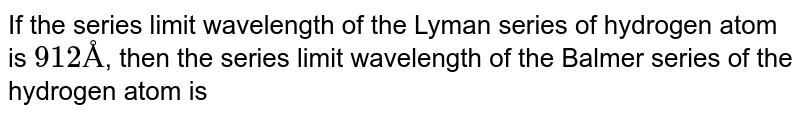 If the series limit wavelength of the Lyman series of hydrogen atom is `912