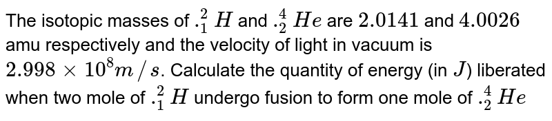 """The atomic masses of `""""""""_(1)^(2)H and """"""""_(2)^(4)H` are 2.0141u and 4.0026u respectively. Taking the velocity of light in vacuum to be `2.998xx10^(8)ms^(-1)`, calculate the amount of energy (in J) liberated when two moles of `""""""""_(1)^(2)H` undergo a fusion to form one mole of `""""""""_(2)^(4)H.[u=1.66057xx10^(-27)"""" kg""""]`"""