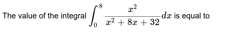 The value of the integral `int_(0)^(8)(x^(2))/(x^(2)+8x+32) dx` is equal to