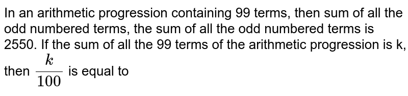 In an arithmetic progression containing 99 terms, then sum of all the odd numbered terms, the sum of all the odd numbered terms is 2550. If the sum of all the 99 terms of the arithmetic progression is k, then `(k)/(100)` is equal to