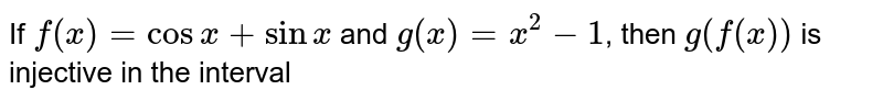If `f(x)=cosx+sinx` and `g(x)=x^(2)-1`, then `g(f(x))` is injective in the interval
