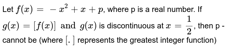 Let `f(x)=-x^(2)+x+p`, where p is a real number. If `g(x)=[f(x)] and g(x)` is discontinuous at `x=(1)/(2)`, then p - cannot be (where `[.]` represents the greatest integer function)
