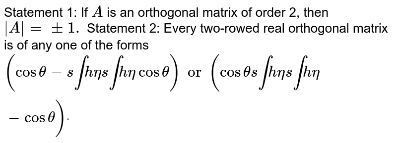 Statement 1: If `A` is an orthogonal matrix of order 2, then `|A|=+-1.`  Statement 2: Every two-rowed real orthogonal matrix is of any one of   the forms `[[costheta ,-sintheta ],[sintheta ,costheta]]or[[costheta ,sintheta],[ sintheta,-costheta]]dot`
