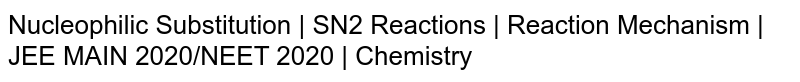 Nucleophilic Substitution | SN2 Reactions | Reaction Mechanism | JEE MAIN 2020/NEET 2020 | Chemistry