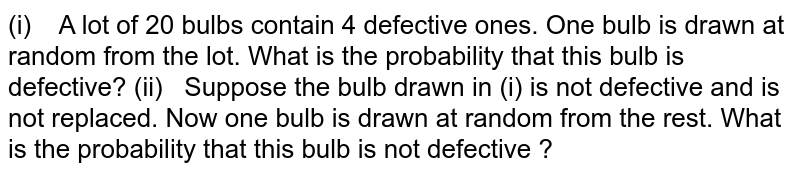 (i) A lot   of 20 bulbs contain 4 defective ones. One bulb is drawn at random from the   lot. What is the probability that this bulb is defective? (ii) Suppose   the bulb drawn in (i) is not defective and is not replaced. Now one bulb is   drawn at random from the rest. What is the probability that this bulb is not   defective ?