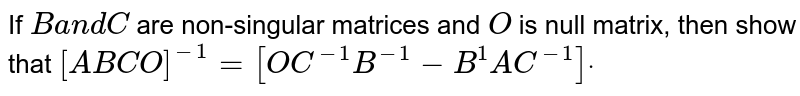 If `Ba n dC` are non-singular matrices and `O` is null matrix, then show that `[A B C O]^(-1)=[O C^(-1)B^(-1)-B^1A C^(-1)]dot`