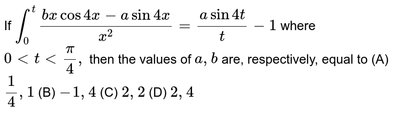 If `int_0^t(bxcos4x-asin4x)/(x^2)=(asin4t)/t-1` where `0lttltpi/4,` then the values of `a , b` are, respectively, equal to    (A) `1 /4,1` (B) `-1,4` (C) `2,2` (D) `2, 4`