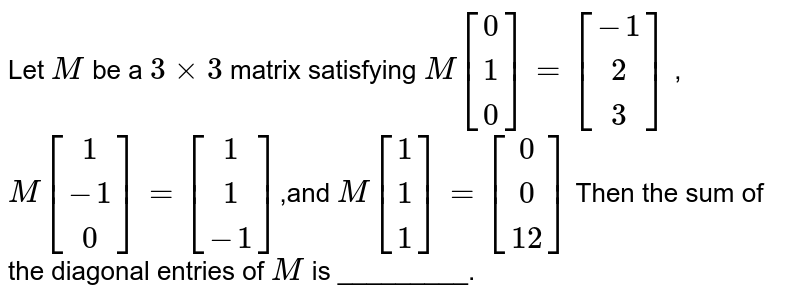 Let `M` be a `3xx3` matrix satisfying `M[[0], [1] ,[0]]=[[-1], [2], [3]]` , `M[[1],[-1], [0]]=[[1], [1],[-1]]`,and `M[[1], [1], [1]]=[[0] ,[0], [12]]`  Then the sum of the diagonal entries of `M` is _________.