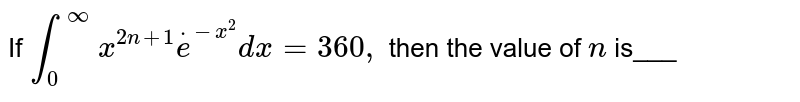If `int_0^oox^(2n+1)dote^(-x^2)dx=360 ,` then the value of `n` is___