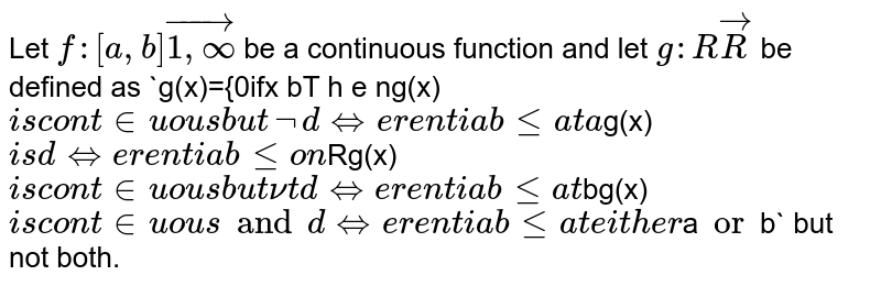 Let `f:[a , b]vec[1,oo)` be a continuous function and let `g: RvecR` be defined as `g(x)={0ifx<aint_a^xf(t)dtifalt=xlt=bint_a^bf(t)dtifx > bT h e n`  `g(x)` is continuous but not   differentiable at a `g(x)` is differentiable on `R`  `g(x)` is continuous but nut   differentiable at `b`  `g(x)` is continuous and differentiable   at either `a` or `b` but not both.