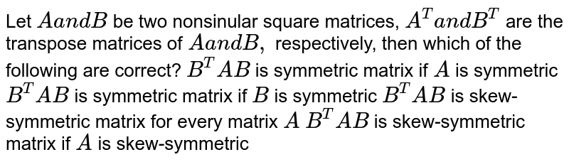 Let `Aa n dB` be two nonsinular square matrices, `A^T a n dB^T` are the transpose matrices of `Aa n dB ,` respectively, then which of the following are correct? `B^T A B` is symmetric matrix if `A` is symmetric `B^T A B` is symmetric matrix if `B` is symmetric `B^T A B` is skew-symmetric matrix for   every matrix `A`  `B^T A B` is skew-symmetric matrix if `A` is skew-symmetric