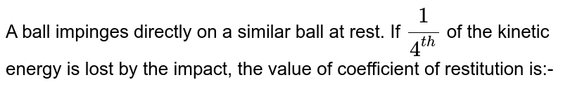 A ball impinges directly on a similar ball at rest. If `1/4 ^(th)` of the kinetic energy is lost by the impact, the value of coefficient of restitution is:-