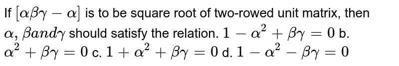 If `[alphabetagamma-alpha]` is to be square root of two-rowed unit matrix, then `alpha,betaa n dgamma` should satisfy the   relation. `1-alpha^2+betagamma=0` b. `alpha^2+betagamma=0`  c. `1+alpha^2+betagamma=0` d. `1-alpha^2-betagamma=0`