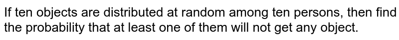 If ten objects are distributed at random among ten persons, then find the probability that at least one of them will not get any object.