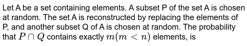 Let A be a set containing n elements A subset P of the set A is chosen at random. The set A is reconstructed by replacing the elements of P, and another subset Q of A is chosen at random. The probability that `P nn Q` contains exactly `m(m lt n)` elements is