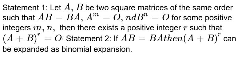 Statement 1: Let `A ,B` be two square matrices of the same order such that `A B=B A ,A^m=O ,n dB^n=O` for some positive integers `m ,n ,` then there exists a positive integer `r` such that `(A+B)^r=Odot`  Statement 2: If `A B=B At h e n(A+B)^r` can be expanded as binomial expansion.